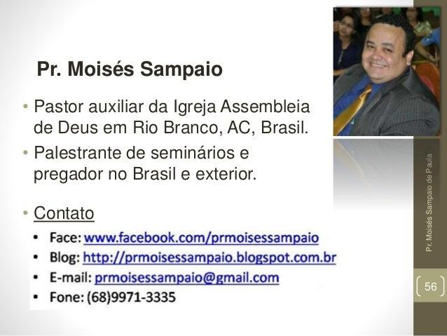 Pr.MoisésSampaiodePaula 56 Pr. Moisés Sampaio • Pastor auxiliar da Igreja Assembleia de Deus em Rio Branco, AC, Brasil. • ...