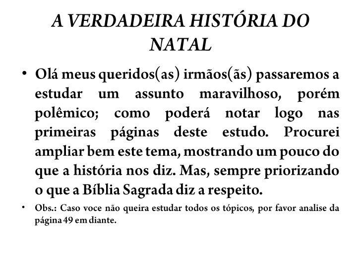 A VERDADEIRA HISTÓRIA DO NATAL<br />Olámeusqueridos(as) irmãos(ãs) passaremos a estudar um assuntomaravilhoso, porémpolêmi...