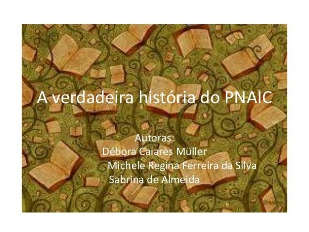 A verdadeira história do PNAIC Autoras: Débora Caiares Müller Michele Regina Ferreira da Silva Sabrina de Almeida