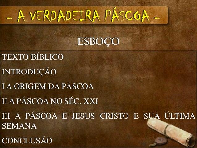 - A VERDADEIRA PÁSCOA -                  ESBOÇOTEXTO BÍBLICOINTRODUÇÃOI A ORIGEM DA PÁSCOAII A PÁSCOA NO SÉC. XXIIII A PÁS...