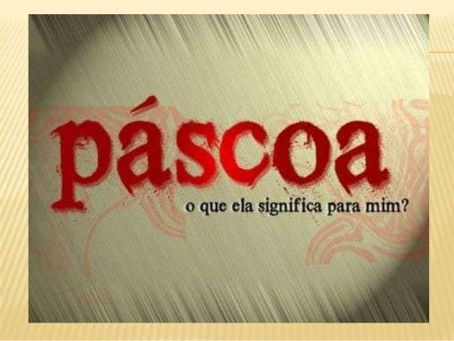 SIGNIFICADO DA PÁSCOA Do hebreu Peseach, Páscoa significa a passagem da escravidão para a liberdade. É a maior festa do c...