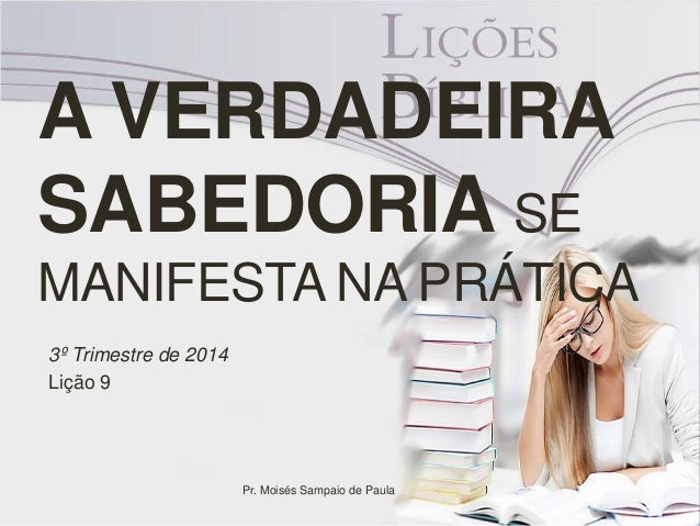 A VERDADEIRA  SABEDORIA SE  MANIFESTA NA PRÁTICA  3º Trimestre de 2014  Lição 9  Pr. Moisés Sampaio de Paula