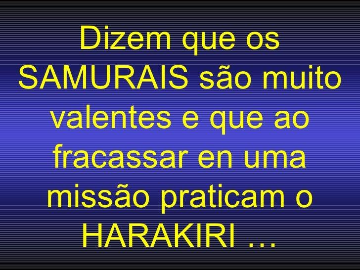 Dizem que os SAMURAIS são muito valentes e que ao fracassar en uma missão praticam o HARA K IRI …