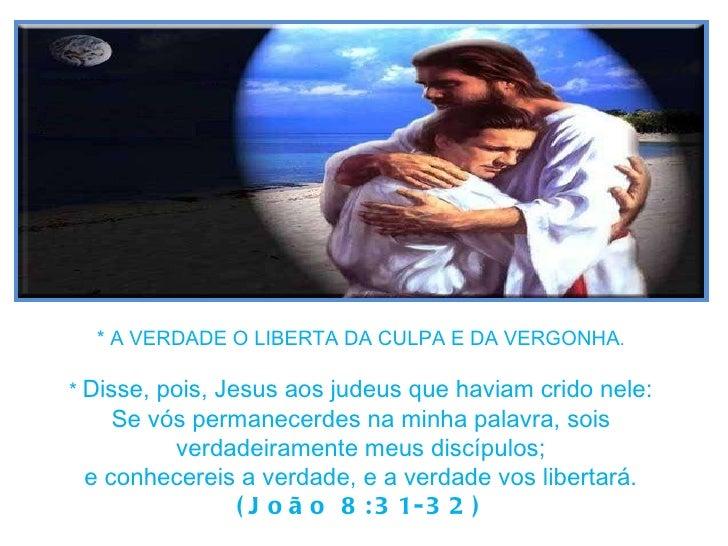 * A VERDADE O LIBERTA DA CULPA E DA VERGONHA . *  Disse, pois, Jesus aos judeus que haviam crido nele: Se vós permanecerde...