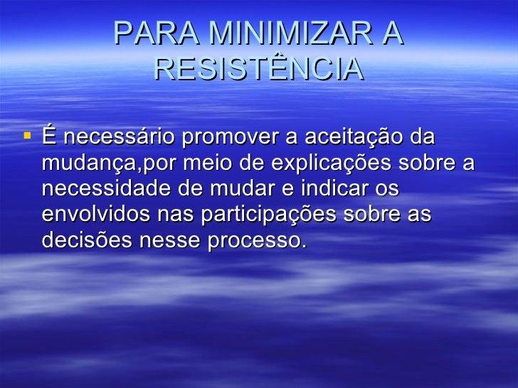 PARA MINIMIZAR A RESISTÊNCIA <ul><li>É necessário promover a aceitação da mudança,por meio de explicações sobre a necessid...
