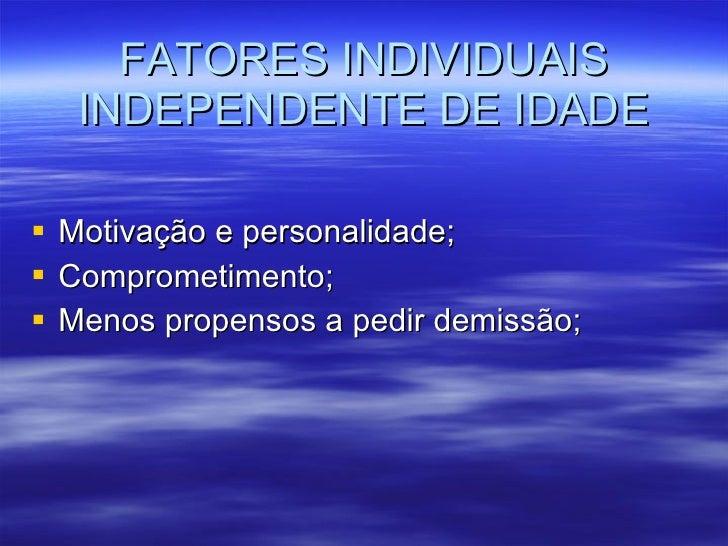 FATORES INDIVIDUAIS INDEPENDENTE DE IDADE <ul><li>Motivação e personalidade; </li></ul><ul><li>Comprometimento; </li></ul>...