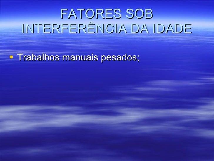 FATORES SOB INTERFERÊNCIA DA IDADE <ul><li>Trabalhos manuais pesados; </li></ul>