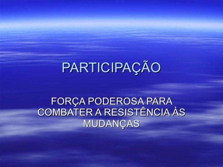 PARTICIPAÇÃO FORÇA PODEROSA PARA COMBATER A RESISTÊNCIA ÀS MUDANÇAS