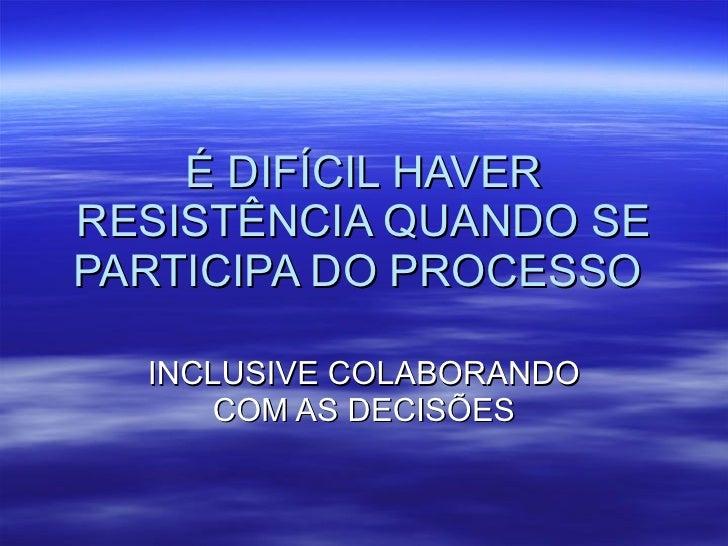É DIFÍCIL HAVER RESISTÊNCIA QUANDO SE PARTICIPA DO PROCESSO  INCLUSIVE COLABORANDO COM AS DECISÕES