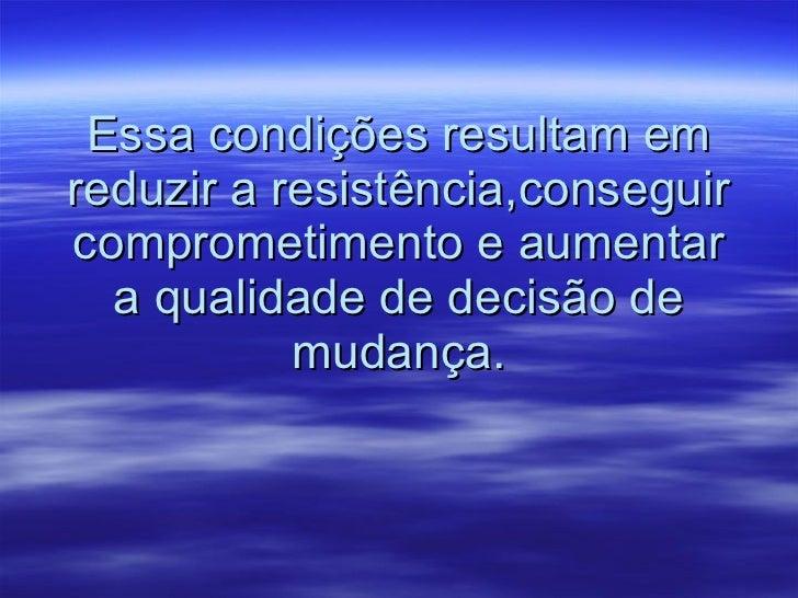 Essa condições resultam em reduzir a resistência,conseguir comprometimento e aumentar a qualidade de decisão de mudança.
