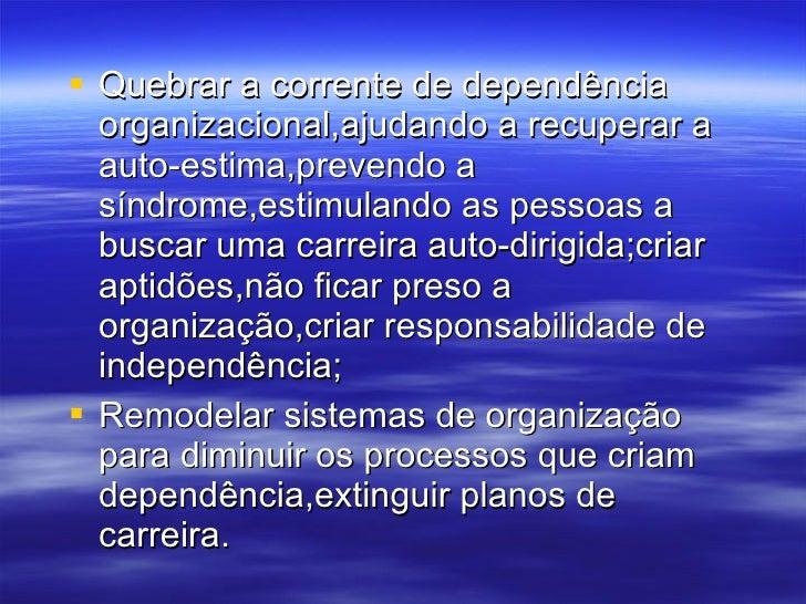 <ul><li>Quebrar a corrente de dependência organizacional,ajudando a recuperar a auto-estima,prevendo a síndrome,estimuland...