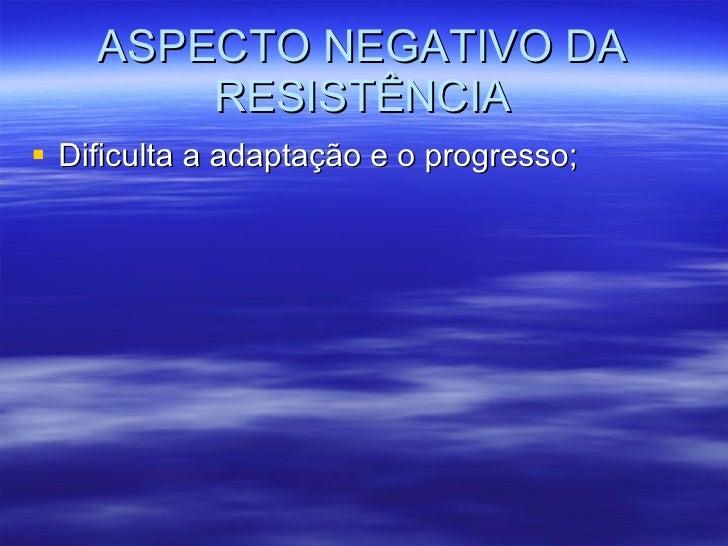 ASPECTO NEGATIVO DA RESISTÊNCIA <ul><li>Dificulta a adaptação e o progresso; </li></ul>