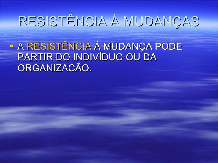 RESISTÊNCIA À MUDANÇAS <ul><li>A  RESISTÊNCIA  À MUDANÇA PODE PARTIR DO INDIVÍDUO OU DA ORGANIZACÃO. </li></ul>