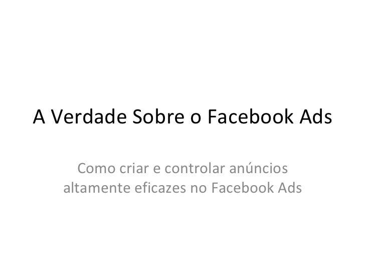 A Verdade Sobre o Facebook Ads Como criar e controlar anúncios altamente eficazes no Facebook Ads