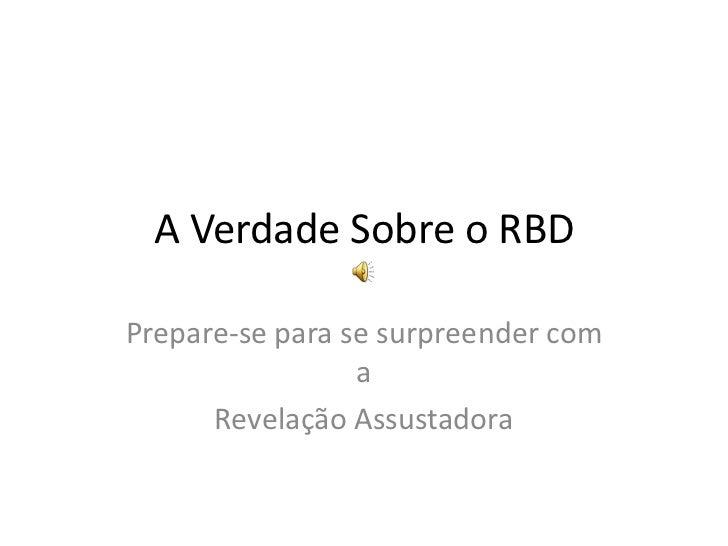 A Verdade Sobre o RBD<br />Prepare-se para se surpreender com a<br />Revelação Assustadora<br />