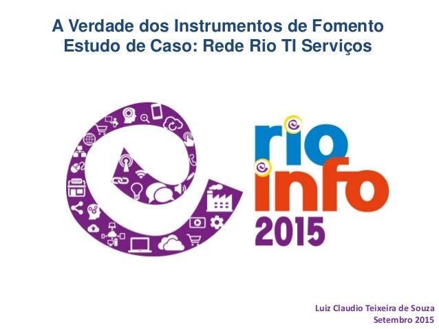 A Verdade dos Instrumentos de Fomento Estudo de Caso: Rede Rio TI Serviços Luiz Claudio Teixeira de Souza Setembro 2015