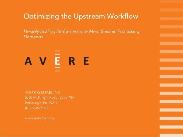 Optimizing the Upstream WorkflowFlexibly Scaling Performance to Meet Seismic ProcessingDemandsAVERE SYSTEMS, INC5000 McKni...