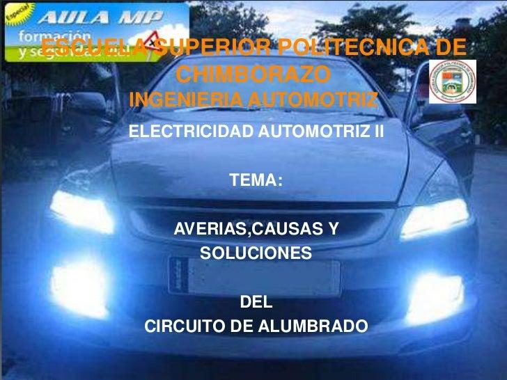 ESCUELA SUPERIOR POLITECNICA DE CHIMBORAZOINGENIERIA AUTOMOTRIZ<br />ELECTRICIDAD AUTOMOTRIZ II<br />TEMA: <br />AVERIAS,C...