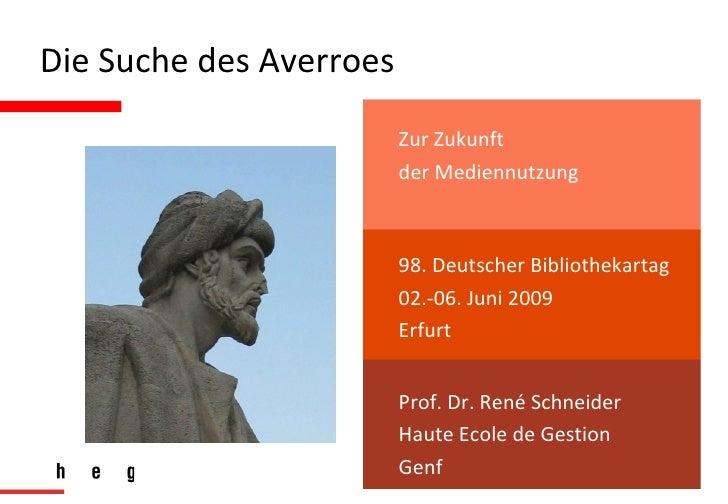 Die Suche des Averroes 98. Deutscher Bibliothekartag 02.-06. Juni 2009 Erfurt Prof. Dr. René Schneider Haute Ecole de Gest...