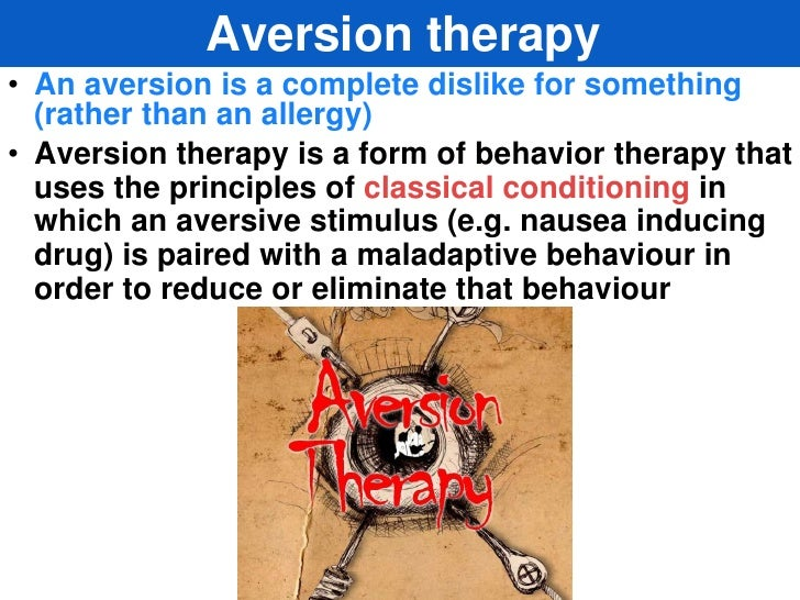 Aversion therapy• An aversion is a complete dislike for something  (rather than an allergy)• Aversion therapy is a form of...