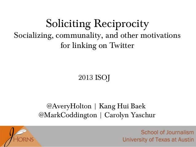Soliciting Reciprocity Socializing, communality, and other motivations for linking on Twitter @AveryHolton | Kang Hui Baek...