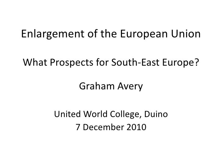 Enlargement of the European UnionWhat Prospects for South-East Europe?<br />Graham Avery<br />United World College, Duino<...