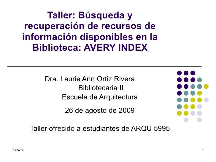 Taller: Búsqueda y recuperación de recursos de información disponibles en la Biblioteca: AVERY INDEX Dra. Laurie Ann Ortiz...