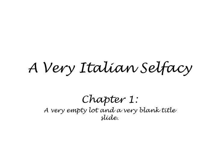 A Very Italian Selfacy<br />Chapter 1:<br />A very empty lot and a very blank title slide.<br />