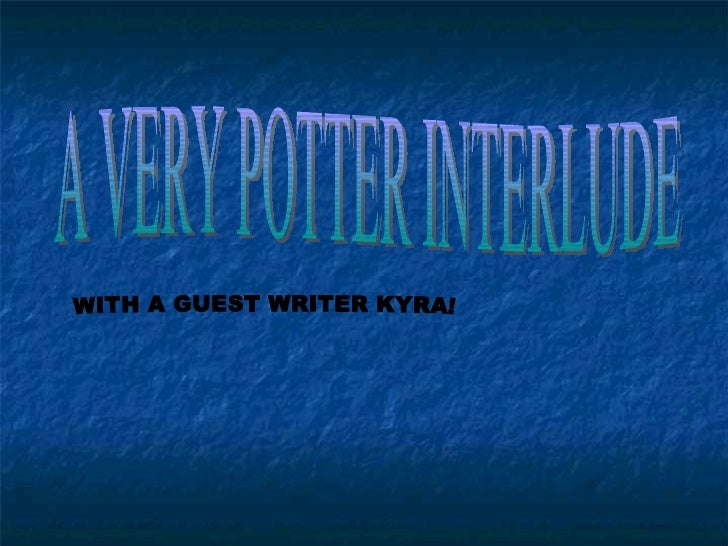 A VERY POTTER INTERLUDE WITH A GUEST WRITER KYRA!