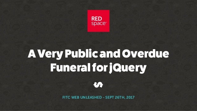 AVeryPublicandOverdue FuneralforjQuery FITC WEB UNLEASHED - SEPT 26TH, 2017 $