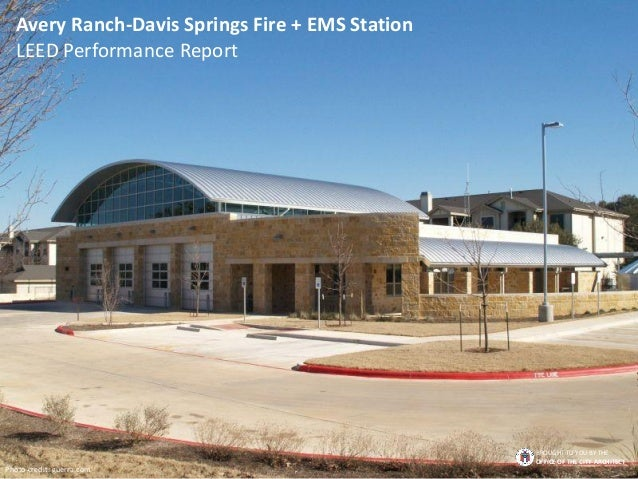 Avery Ranch-Davis Springs Fire + EMS Station LEED Performance Report Photo credit: guerra.com BROUGHT TO YOU BY THE OFFICE...