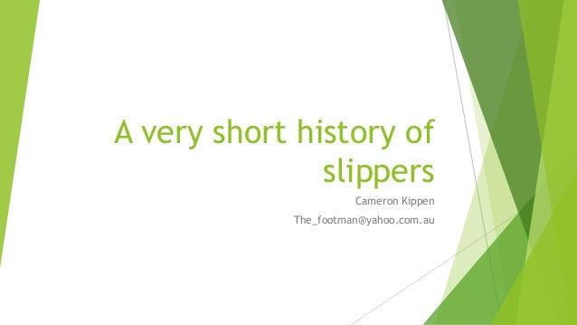 A very short history of slippers Cameron Kippen The_footman@yahoo.com.au