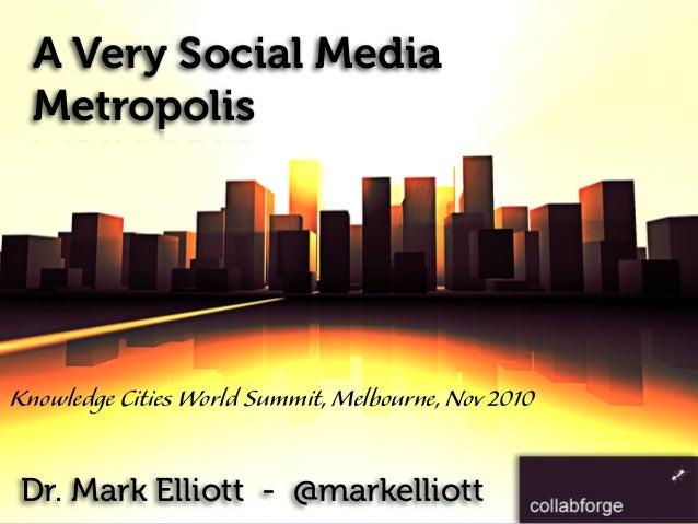 A Very Social Media Metropolis Dr. Mark Elliott - @markelliott Knowledge Cities World Summit,Melbourne,Nov2010