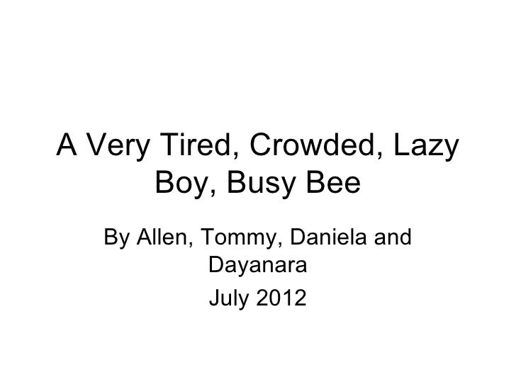 A Very Tired, Crowded, Lazy      Boy, Busy Bee   By Allen, Tommy, Daniela and              Dayanara              July 2012
