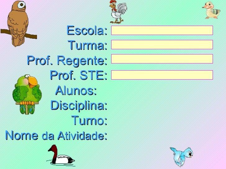 Escola: Turma: Prof. Regente: Prof. STE: Alunos:  Disciplina: Turno: Nome  da Atividade :