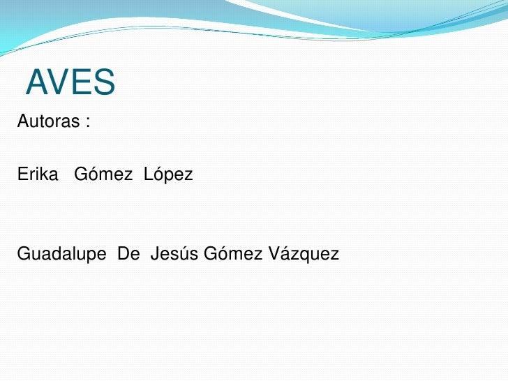 AVES<br />Autoras :<br />Erika   Gómez  López<br />Guadalupe  De  Jesús Gómez Vázquez    <br />