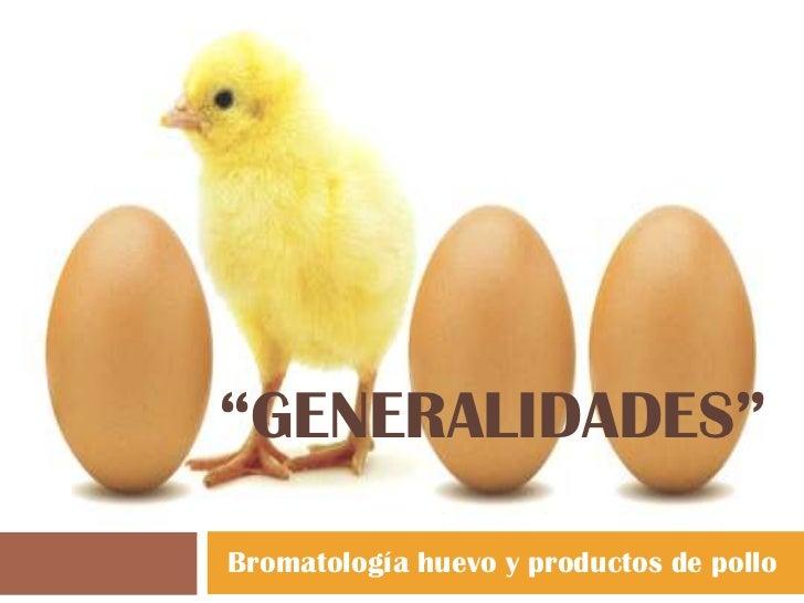 """""""GENERALIDADES""""Bromatología huevo y productos de pollo"""