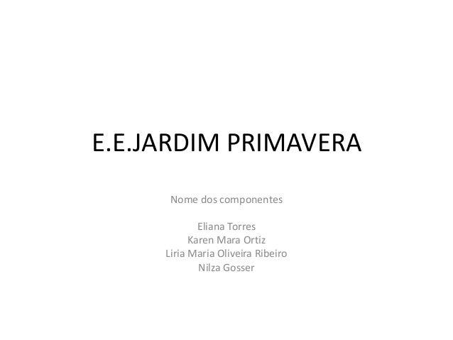 E.E.JARDIM PRIMAVERANome dos componentesEliana TorresKaren Mara OrtizLiria Maria Oliveira RibeiroNilza Gosser
