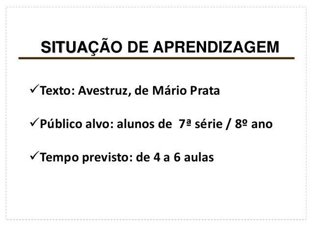 SITUAÇÃO DE APRENDIZAGEMTexto: Avestruz, de Mário PrataPúblico alvo: alunos de 7ª série / 8º anoTempo previsto: de 4 a ...