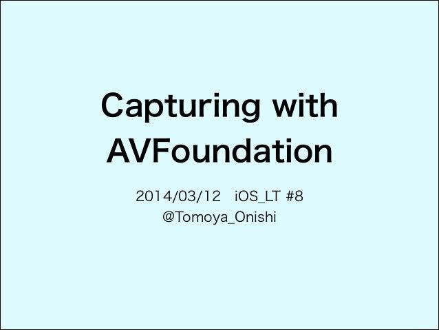 Capturing with AVFoundation 2014/03/12 iOS_LT #8 @Tomoya_Onishi