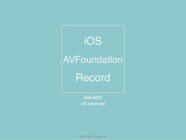 NHNNEXTEunjooIm iOS AVFoundation Record NHN NEXT  iOS Advanced
