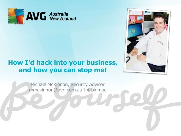 How I'd hack into your business, and how you can stop me! Michael McKinnon, Security Advisor mmckinnon@avg.com.au   @bigma...