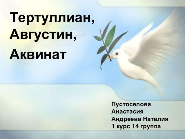 ПустоселоваАнастасияАндреева Наталия1 курс 14 группаТертуллиан,Августин,Аквинат
