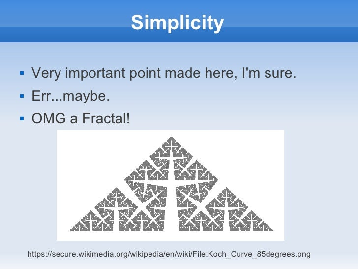 Simplicity    Very important point made here, Im sure.    Err...maybe.    OMG a Fractal!    https://secure.wikimedia.or...