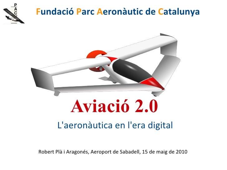 Aviació 2.0 L'aeronàutica en l'era digital <ul><li>Robert Plà i Aragonés, Aeroport de Sabadell, 15 de maig de 2010 </li></...