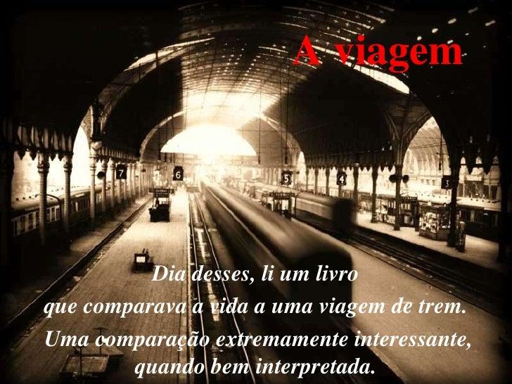 A viagem          Dia desses, li um livroque comparava a vida a uma viagem de trem.Uma comparação extremamente interessant...