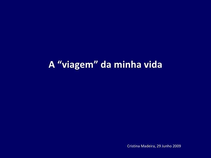 """A """"viagem"""" da minha vida Cristina Madeira, 29 Junho 2009"""