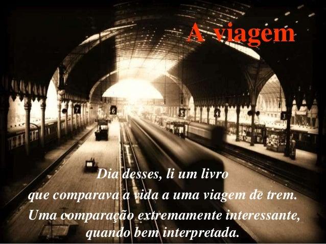 A viagem Dia desses, li um livro que comparava a vida a uma viagem de trem. Uma comparação extremamente interessante, quan...