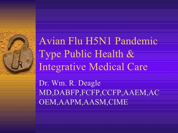Avian Flu H5N1 Pandemic Type Public Health & Integrative Medical Care Dr. Wm. R. Deagle MD,DABFP,FCFP,CCFP,AAEM,ACOEM,AAPM...