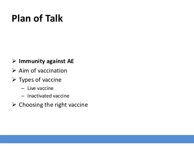Plan of Talk  Immunity against AE  Aim of vaccination  Types of vaccine – Live vaccine – Inactivated vaccine  Choosing...